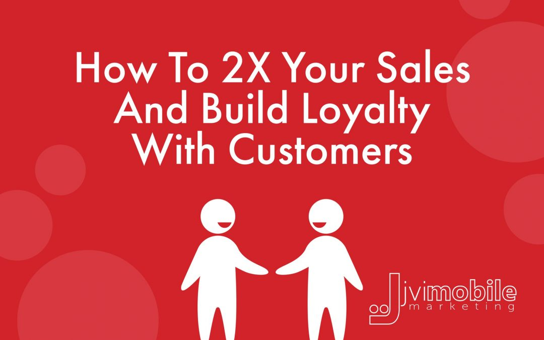 How to Double Your Sales and Build Loyalty With Customers