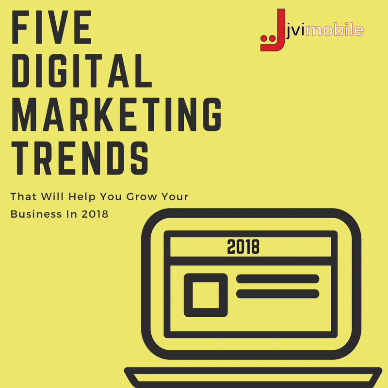 Five Digital Marketing Trends That Will Help You Grow Your Business In 2018